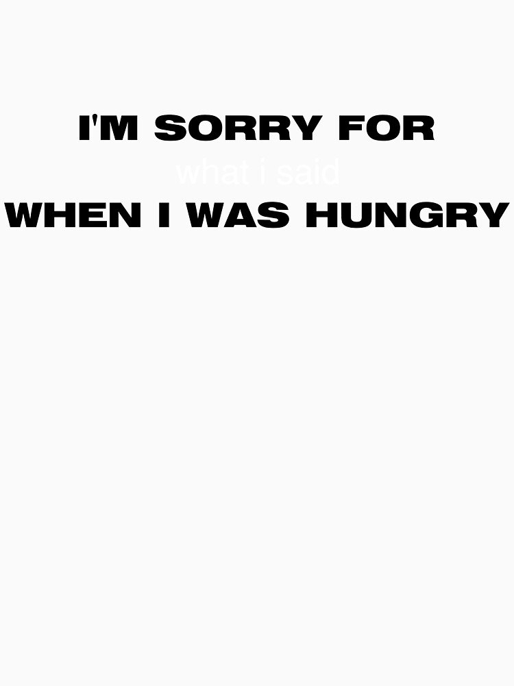 I'm sorry for what I said when I was hungry | Women's T-Shirt