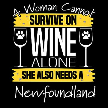 Newfoundland Dog Design Womens - A Woman Cannot Survive On Wine Alone She Also Needs A Newfoundland by kudostees