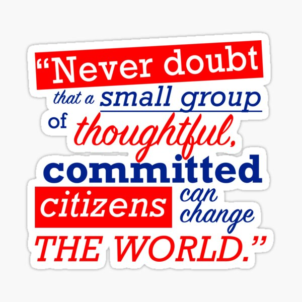 """""""Never doubt that a small group of thoughtful, committed citizens can change the world."""" - Margaret Mead / President Bartlet, The West Wing Sticker"""