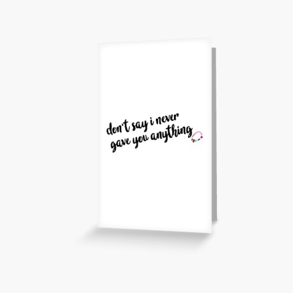 don't say i never gave you anything  Greeting Card