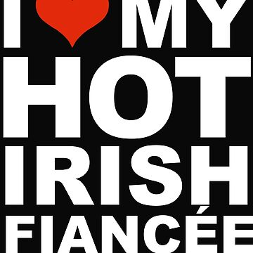I Love my hot Irish Fiancee Engaged Engagement Ireland by losttribe
