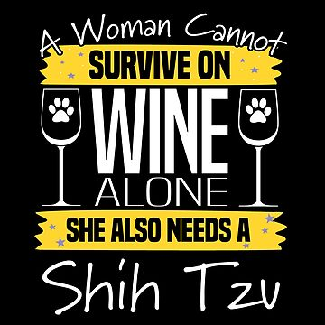 Shih Tzu Dog Design Womens - A Woman Cannot Survive On Wine Alone She Also Needs A Shih Tzu by kudostees