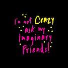 I'm NOT CRAZY ask my imaginary friends! by jazzydevil