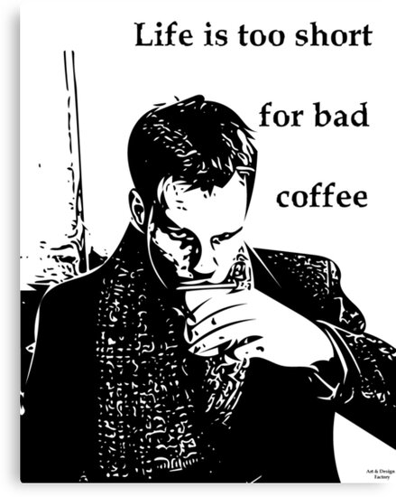 Life is too short for bad coffee by ArtandDesignFac