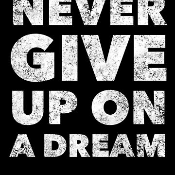 Never Give Up On A Dream - Inspirational Motivational Quote - Motivate Saying by BullQuacky