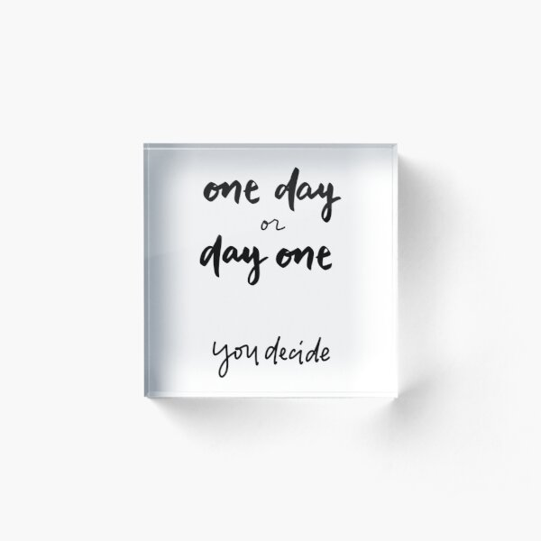 One Day or Day One You Decide Brush Lettering Handwriting Inspirational Quote Acrylic Block