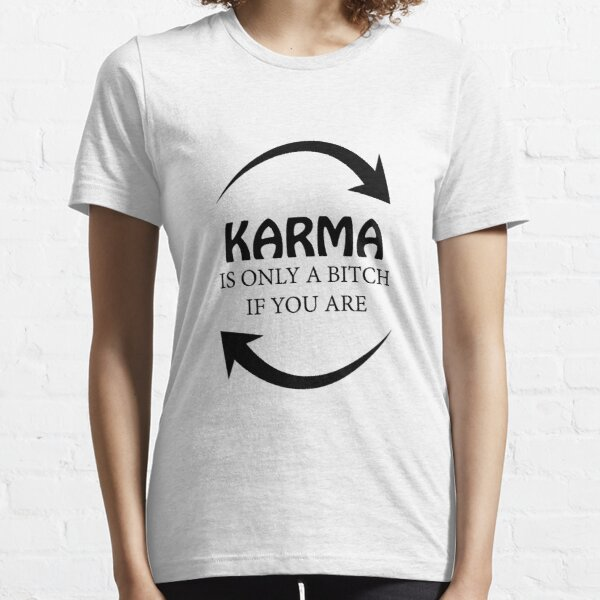 KARMA IS ONLY A BITCH IF YOU ARE! GIFT IDEA Essential T-Shirt