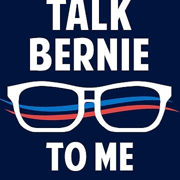 Talk Bernie to Me | Funny Bernie Sanders Slogan by BootsBoots