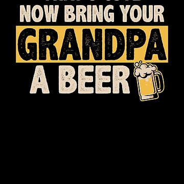 That's Cute Now Bring Your Grandpa A Beer by perfectpresents