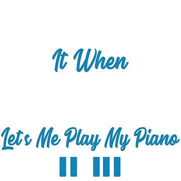 I Love It When MY Life Lets Me Play My Piano by TrendJunky