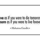 """Live as if you were to die tomorrow.Learn as if you were to live forever"" - Mahatma Gandhi by Sonof-Deair"