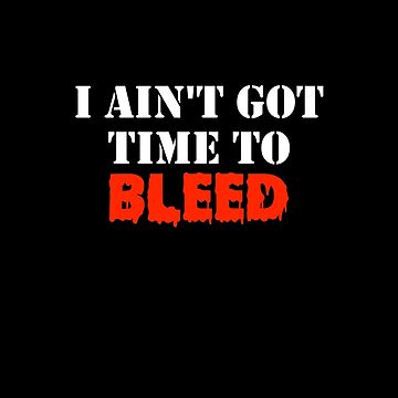 I Ain't Got Time To Bleed by zombill
