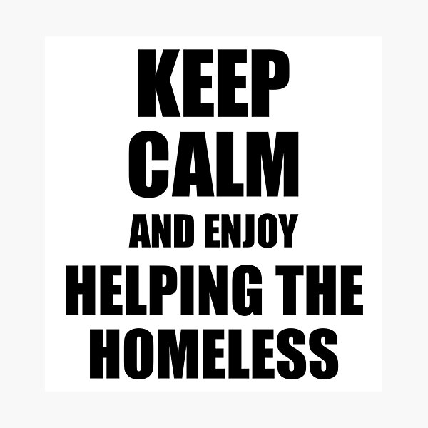 Keep Calm an Enjoy Helping The Homeless Lover Funny Gift Idea for Hobbies Occupation Present Photographic Print