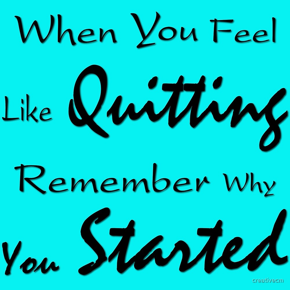 When you feel like Quitting, remember why you started by creativecm