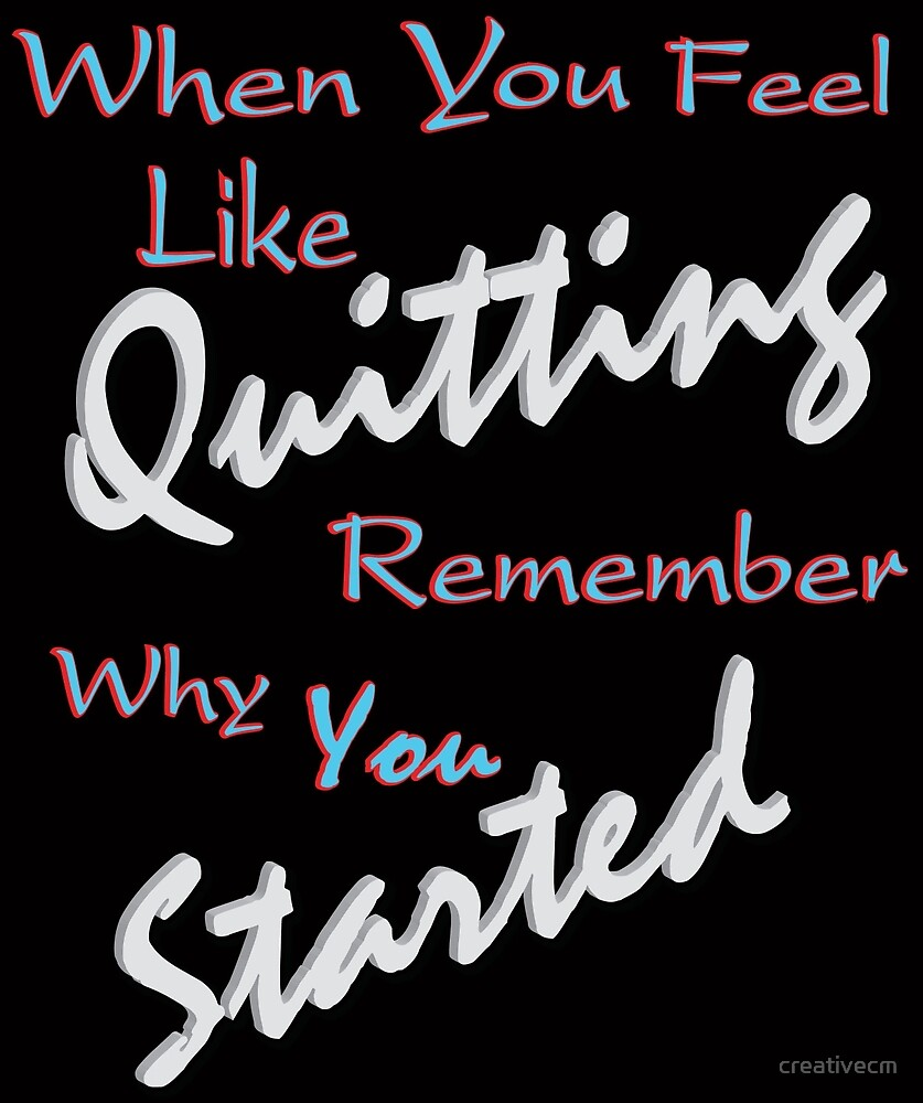 When you feel like Quitting, remember why you started 1 by creativecm