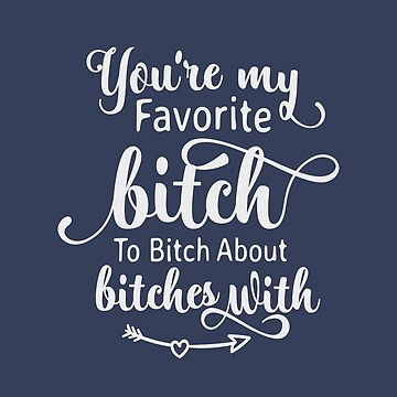 You are my favorite bitch to bitch about bitches with, funny quote, best friend gift, girl friend gift, women funny gift, women friends by byzmo