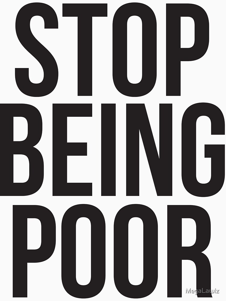 Stop being poor by MegaLawlz