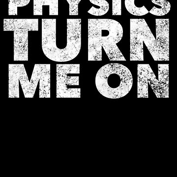 Physics Turns Me On - Funny Physicist Pun Science Quote Ironic Physic Nerd Geek Saying by BullQuacky