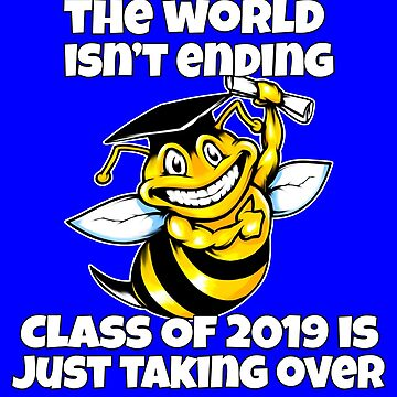 Class Of 2019 The World Isn't Ending Bee Gift by fantasticdesign