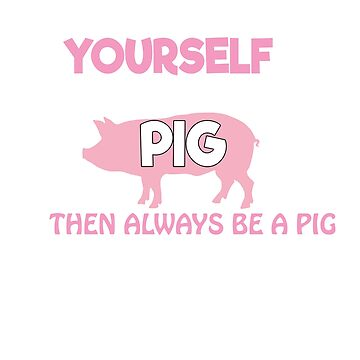 Always be yourself unless you can be a pig then always be a pig by Faba188