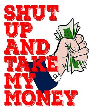 Shut Up and Take My Money DollarT-shirt Design Perfect for those who has a lot of Money to Show by Customdesign200