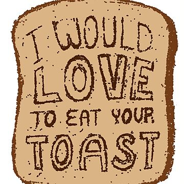 I would love to eat your toast. by rckmniac