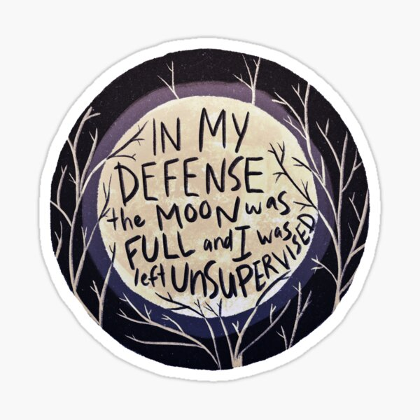 In my defense the moon was full and I was left unsupervised Sticker