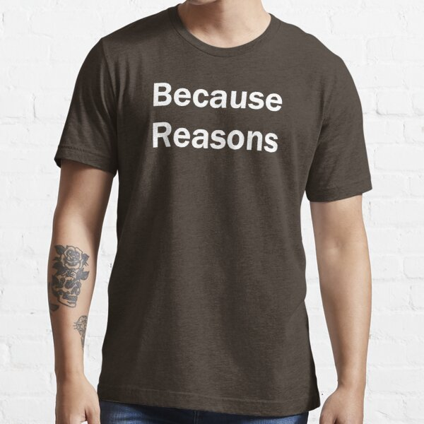 Because Reasons Essential T-Shirt
