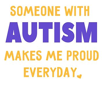 Someone With Autism Makes Me Proud - Support Awareness by EcoKeeps
