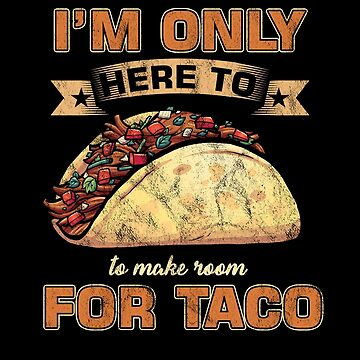 I'm Only Here To Make Room For Taco Tacos Mexican Food Nachos Recipe Food Lovers Gift by TomGiantDesign