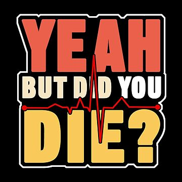 Yeah But Did You Die Nurse Doctor Medical Health Check Cardio Physician Medic Hospital Gift by TomGiantDesign