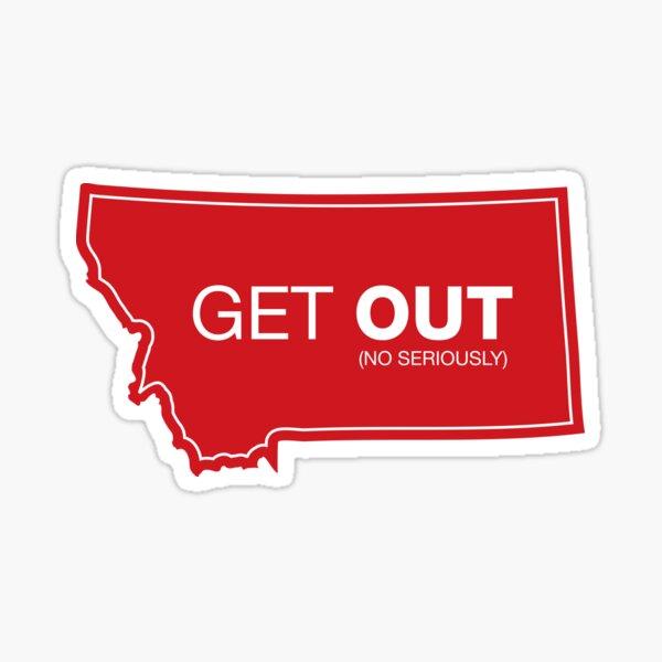 Montana Get Out (No Seriously) Sticker