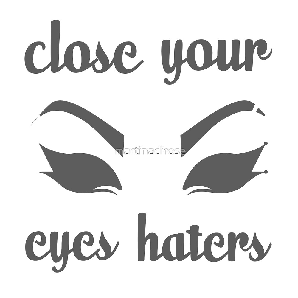 CLOSE YOUR EYES HATERS by martinadirose