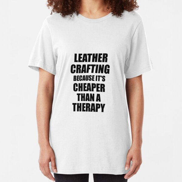 Leather Crafting Cheaper Than a Therapy Funny Hobby Gift Idea Slim Fit T-Shirt