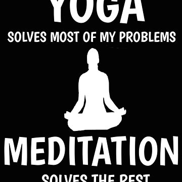 Yoga Solves Most Of My Problems Meditation Solves The Rest by mikevdv2001