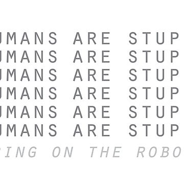 Humans are stupid – bring on the robots! by picklejarnz