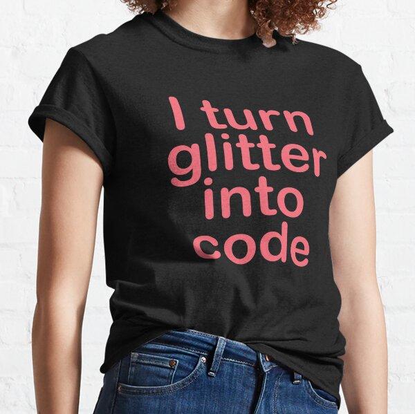 I turn glitter into code girl programmer Classic T-Shirt