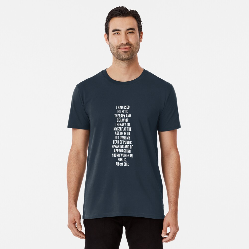 I had used eclectic therapy and behavior therapy on myself at the age of 19 to get over my fear of public speaking and of approaching young women in public Premium T-Shirt