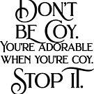 Don't be coy. You're adorable when you're coy. Stop it. by Elizabeth Dunlap