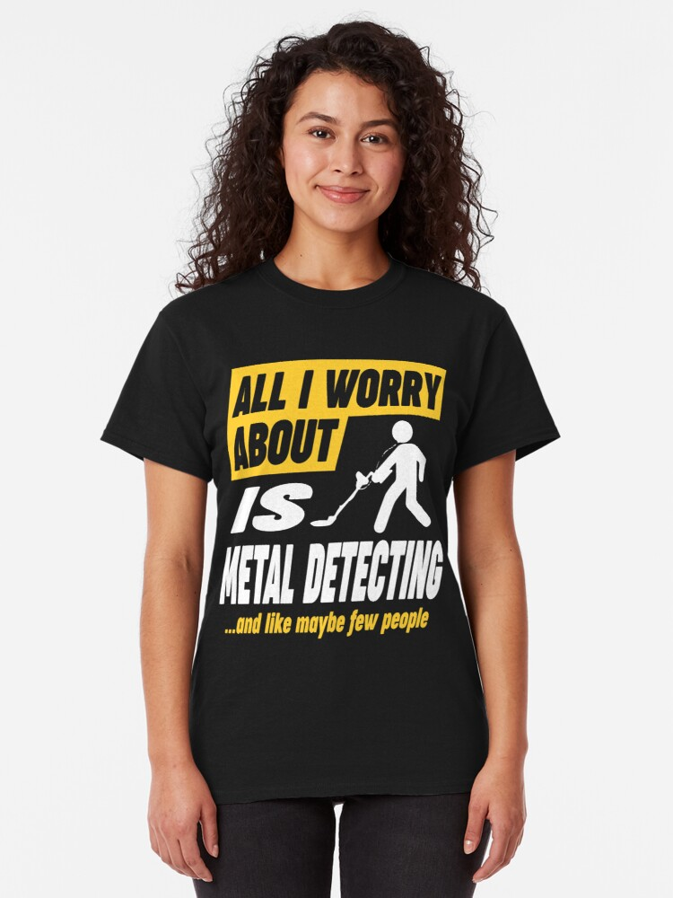 Alternate view of Metal Detecting Lovers Worries Quote Classic T-Shirt
