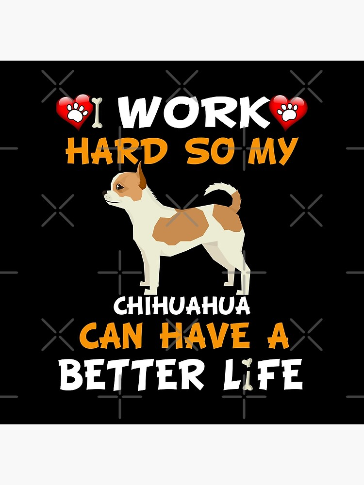 I Work Hard So My Chihuahua Can Have A Better Life - Chihuahua by dog-gifts