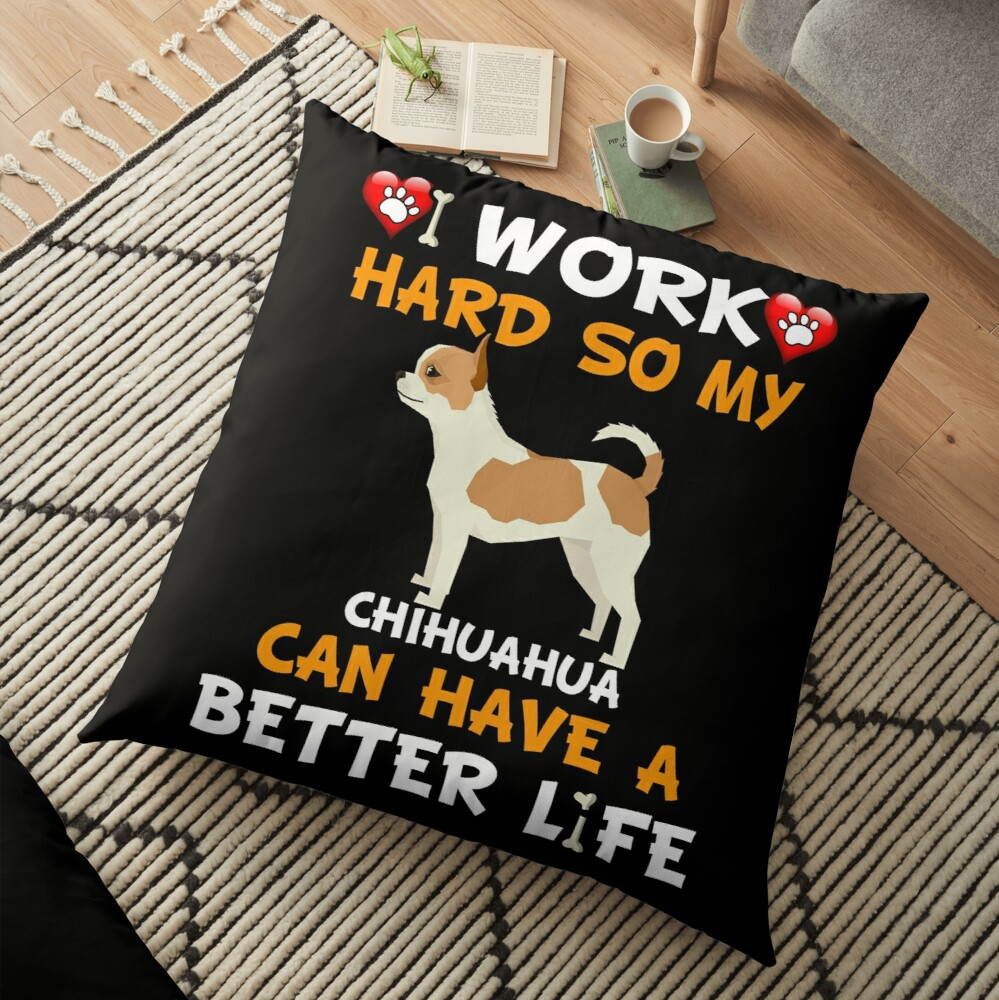 I Work Hard So My Chihuahua Can Have A Better Life - Chihuahua Floor Pillow