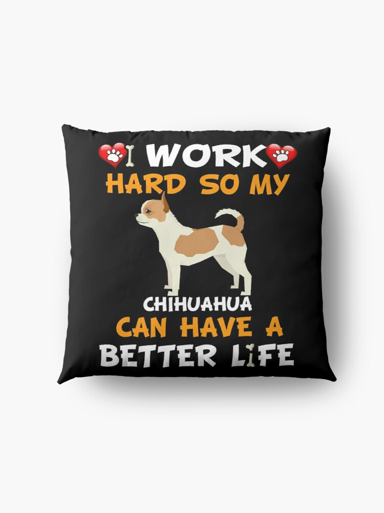 Alternate view of  I Work Hard So My Chihuahua Can Have A Better Life - Chihuahua Floor Pillow