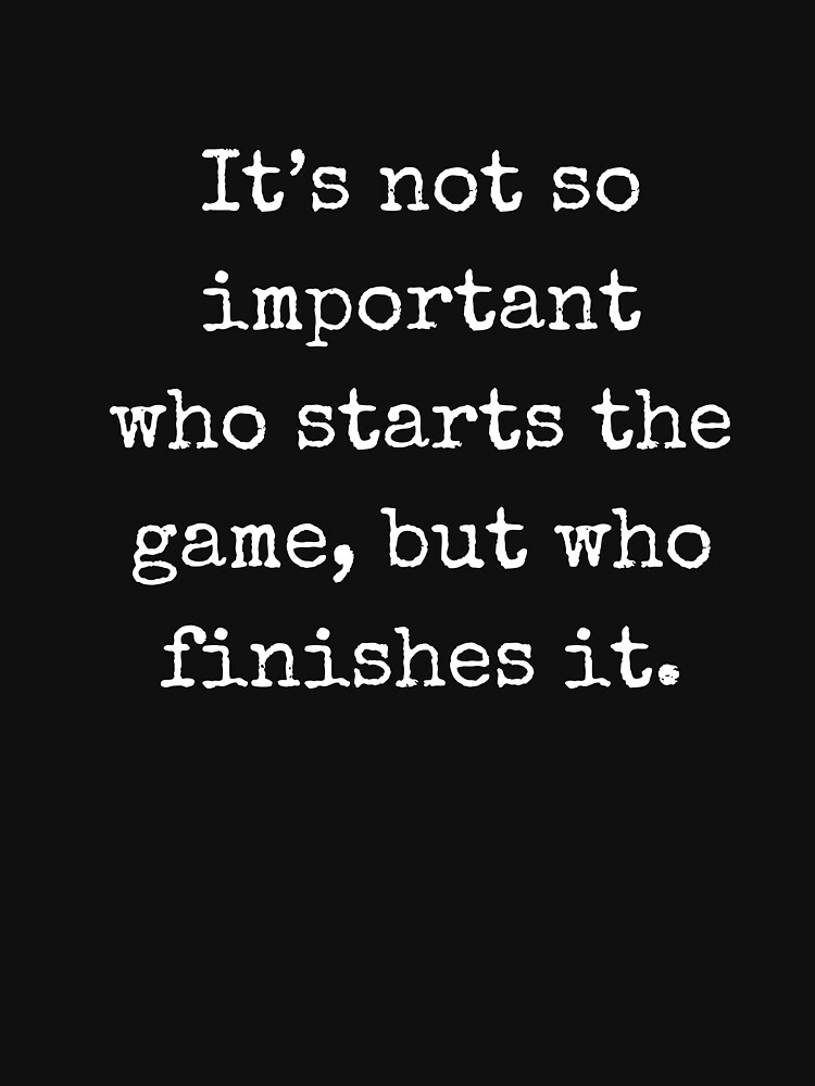 It's not so important who starts the game, but who finishes it (John Wooden) by mia-scott