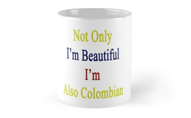 Not Only I'm Beautiful I'm Also Colombian  by supernova23