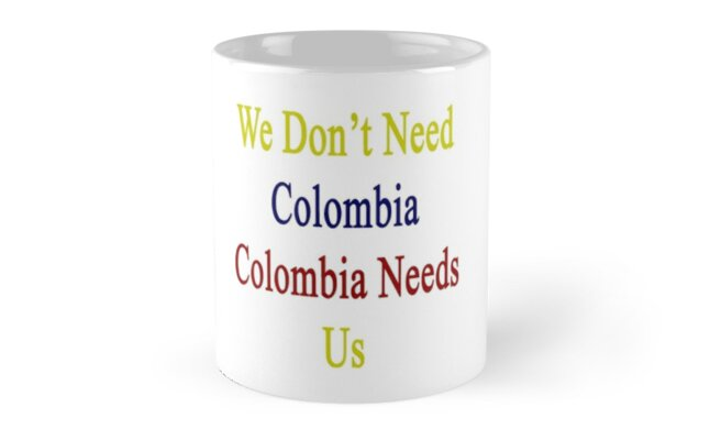 We Don't Need Colombia Colombia Needs Us  by supernova23