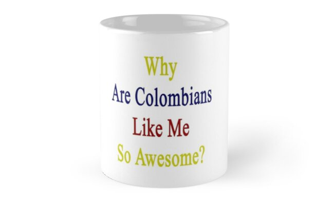 Why Are Colombians Like Me So Awesome?  by supernova23