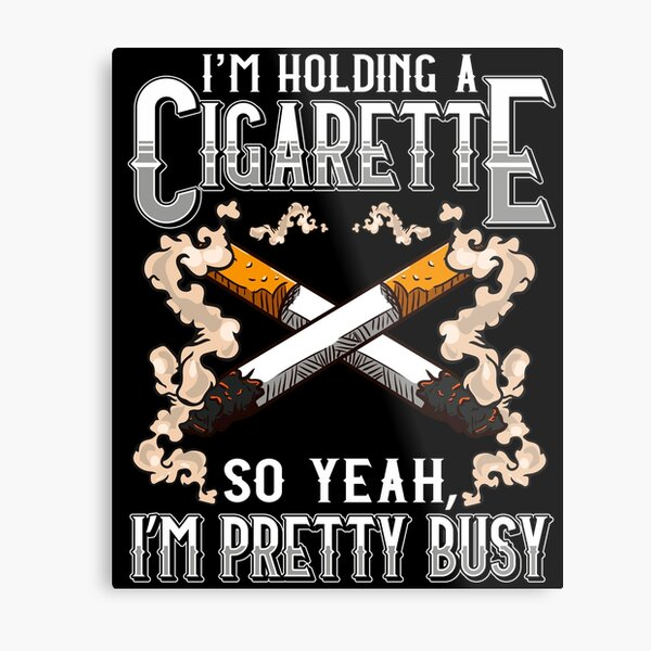 I have a cigarette in my hand so yeah Im busy Gift Metal Print