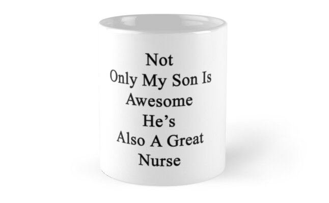 Not Only My Son Is Awesome He's Also A Great Nurse  by supernova23