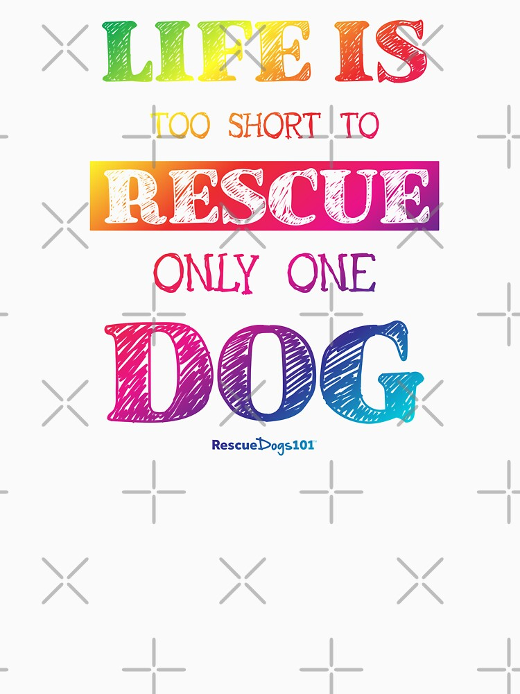 Life is Too Short to Rescue Only One Dog by rescuedogs101